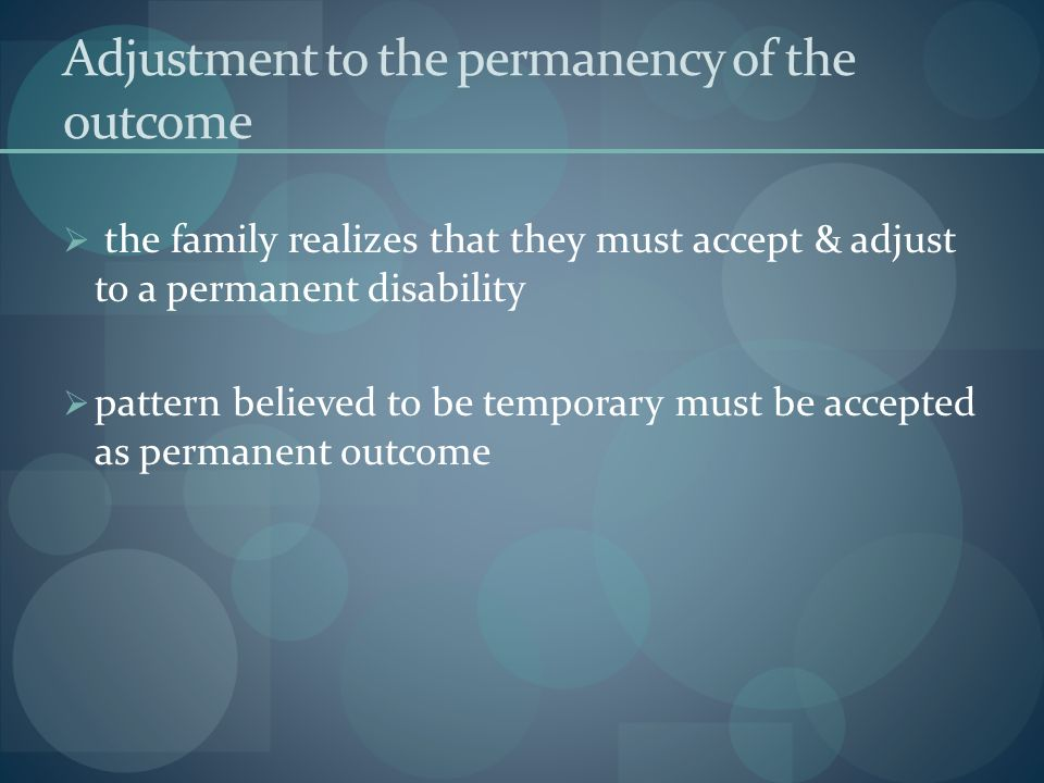 Adjustment to the permanency of the outcome the family realizes that they must accept & adjust to a permanent disability pattern believed to be tempor