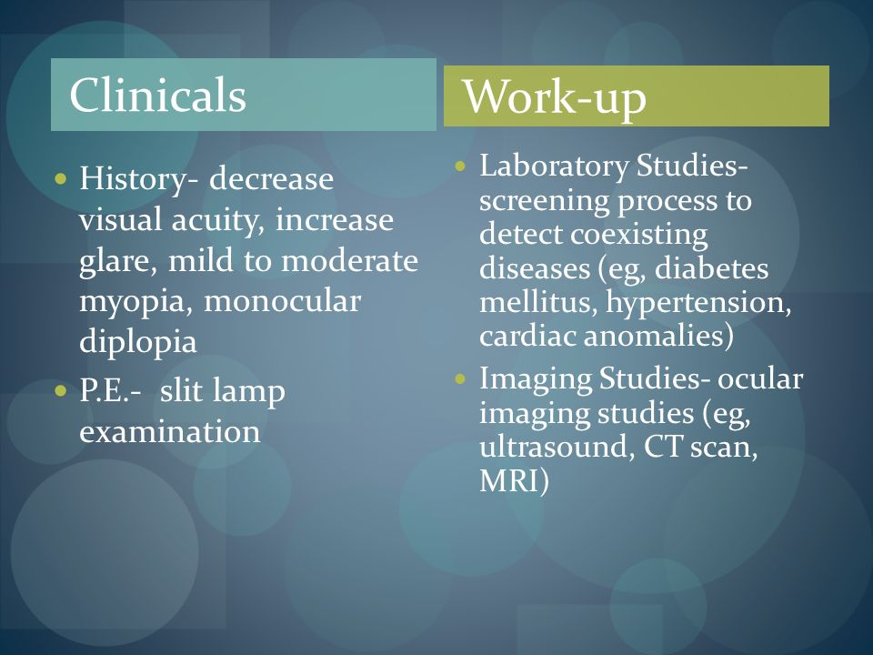 Clinicals History- decrease visual acuity, increase glare, mild to moderate myopia, monocular diplopia P.E.- slit lamp examination Work-up Laboratory