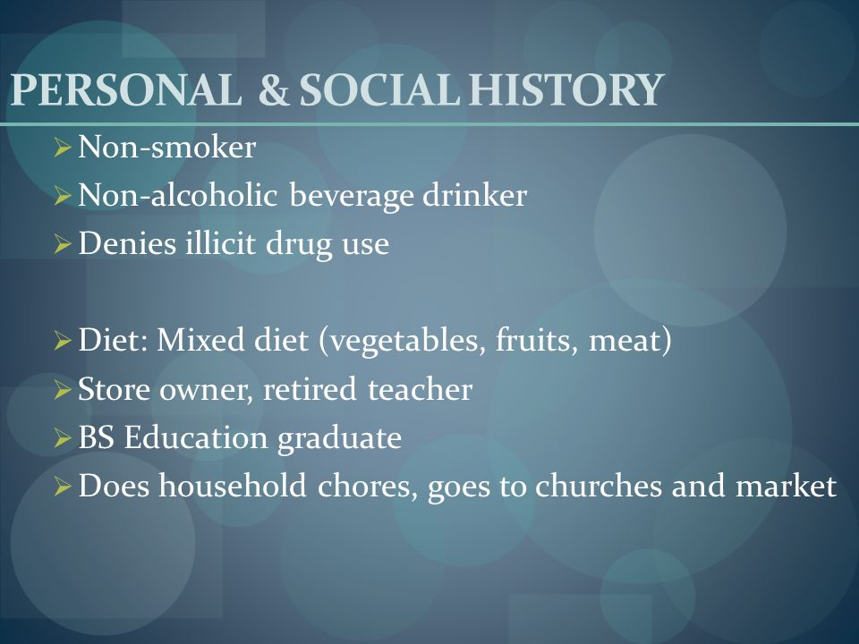 PERSONAL & SOCIAL HISTORY Non-smoker Non-alcoholic beverage drinker Denies illicit drug use Diet: Mixed diet (vegetables, fruits, meat) Store owner, r