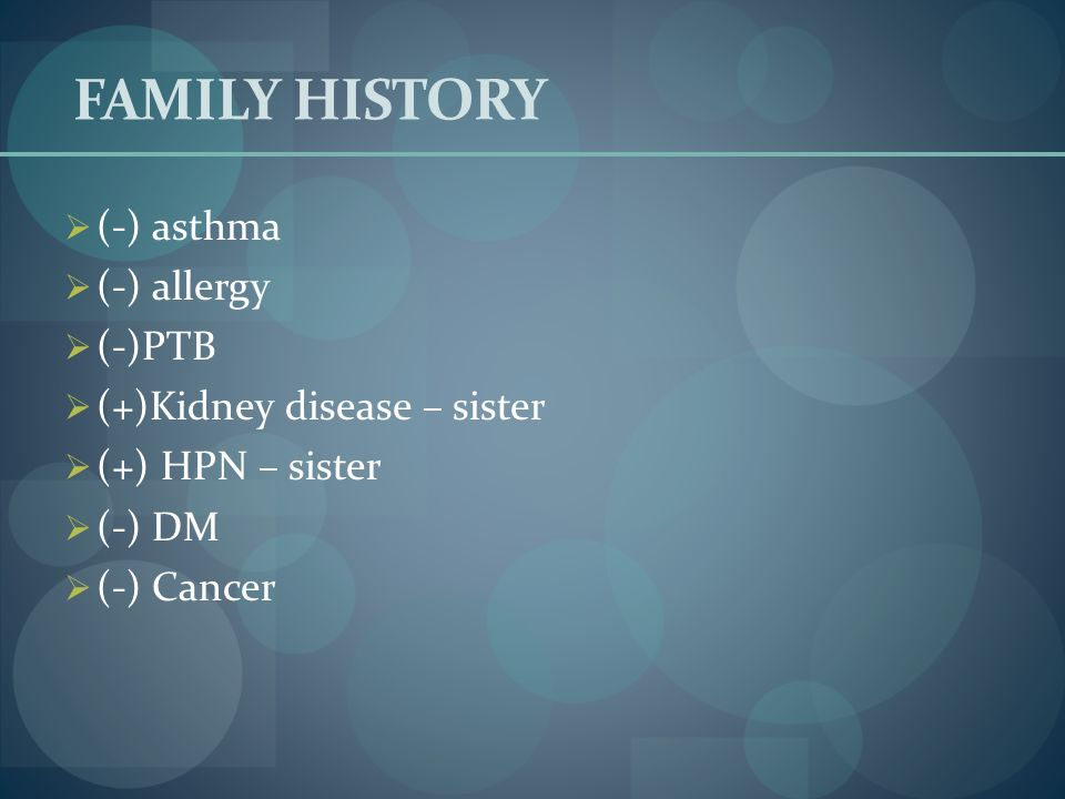FAMILY HISTORY (-) asthma (-) allergy (-)PTB (+)Kidney disease – sister (+) HPN – sister (-) DM (-) Cancer