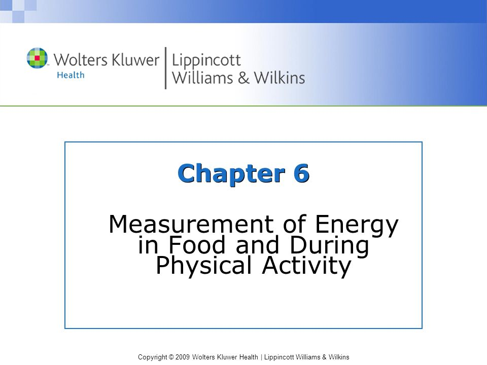 Copyright © 2009 Wolters Kluwer Health | Lippincott Williams & Wilkins Chapter 6 Measurement of Energy in Food and During Physical Activity