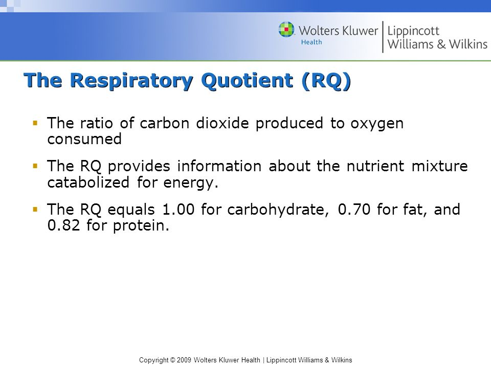 Copyright © 2009 Wolters Kluwer Health | Lippincott Williams & Wilkins The Respiratory Quotient (RQ) The ratio of carbon dioxide produced to oxygen co