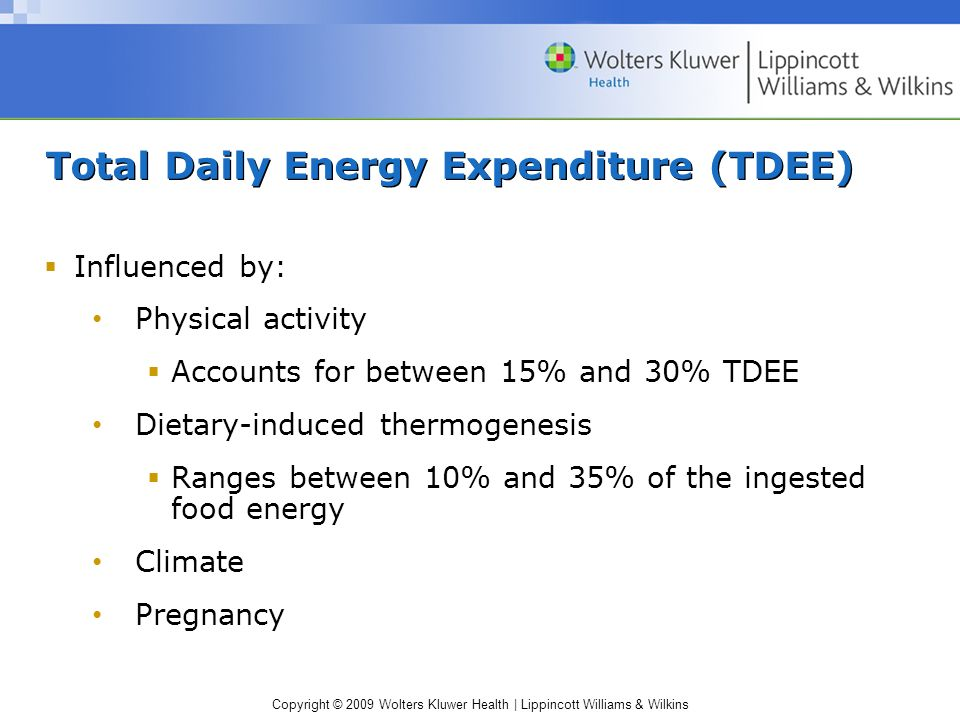 Copyright © 2009 Wolters Kluwer Health | Lippincott Williams & Wilkins Total Daily Energy Expenditure (TDEE) Influenced by: Physical activity Accounts