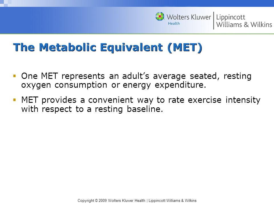 Copyright © 2009 Wolters Kluwer Health | Lippincott Williams & Wilkins The Metabolic Equivalent (MET) One MET represents an adults average seated, res
