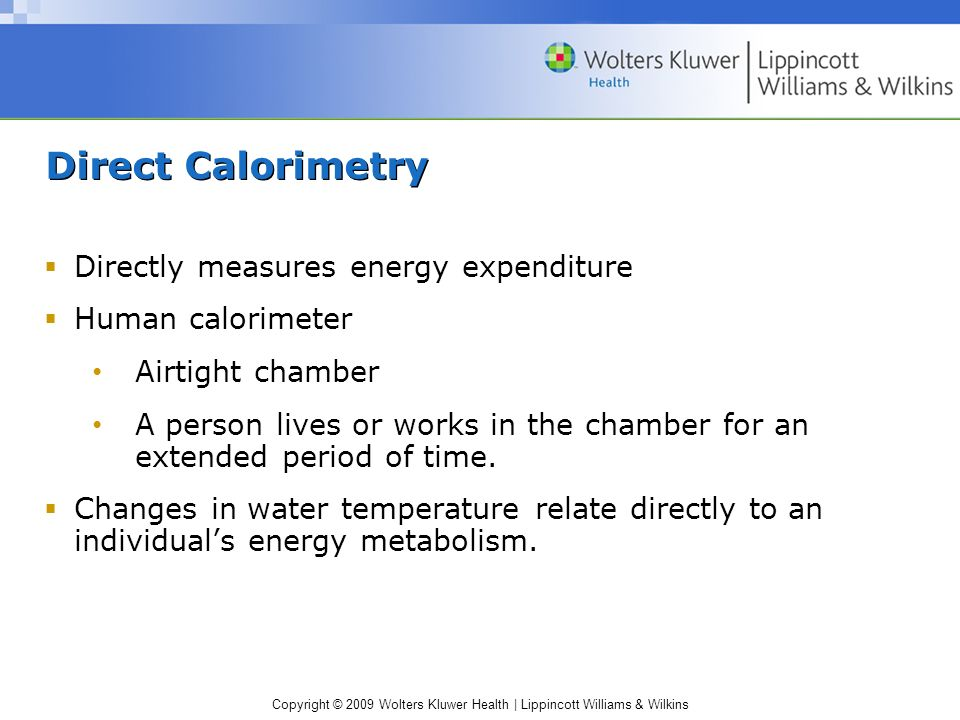 Copyright © 2009 Wolters Kluwer Health | Lippincott Williams & Wilkins Direct Calorimetry Directly measures energy expenditure Human calorimeter Airti