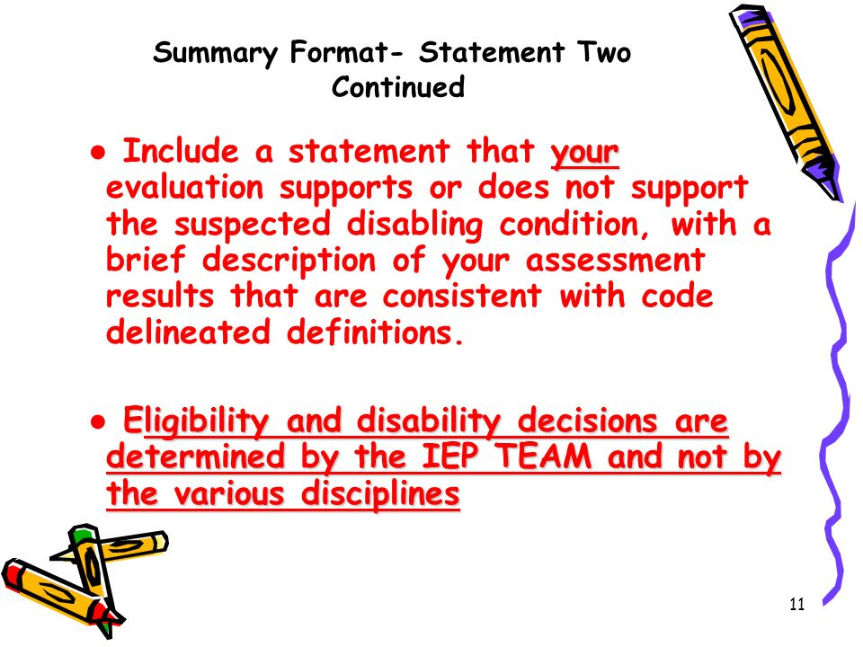 11 Summary Format- Statement Two Continued your Include a statement that your evaluation supports or does not support the suspected disabling condition, with a brief description of your assessment results that are consistent with code delineated definitions.
