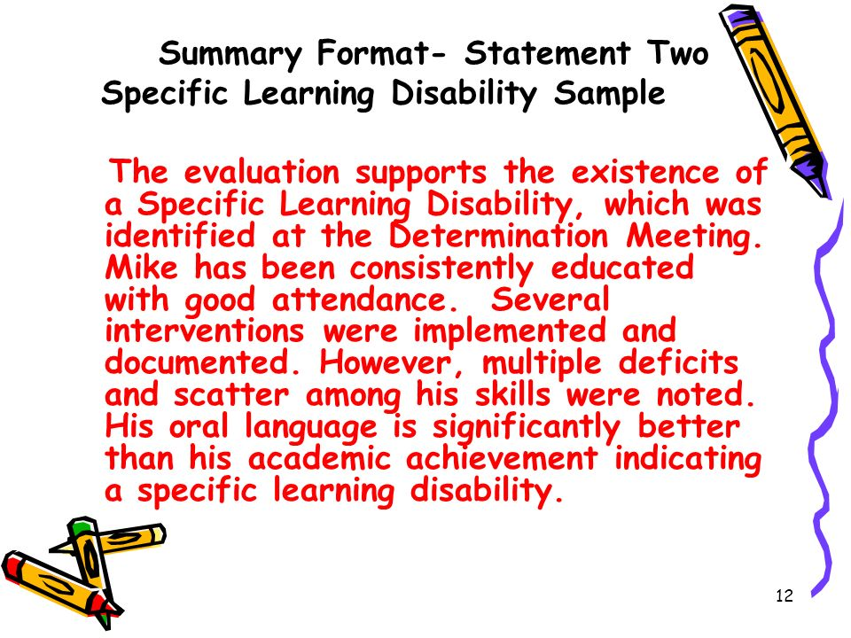 12 Summary Format- Statement Two Specific Learning Disability Sample The evaluation supports the existence of a Specific Learning Disability, which was identified at the Determination Meeting.