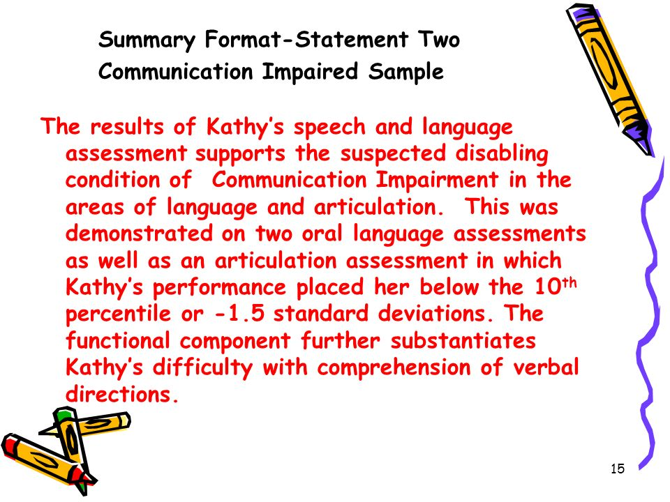 15 Summary Format-Statement Two Communication Impaired Sample The results of Kathys speech and language assessment supports the suspected disabling condition of Communication Impairment in the areas of language and articulation.