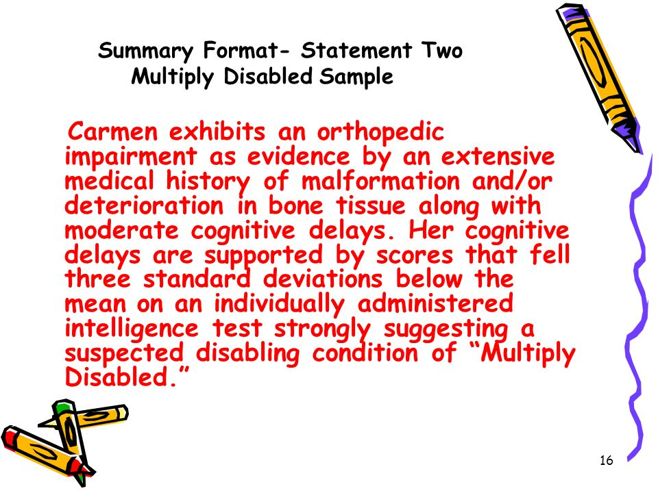 16 Summary Format- Statement Two Multiply Disabled Sample Carmen exhibits an orthopedic impairment as evidence by an extensive medical history of malformation and/or deterioration in bone tissue along with moderate cognitive delays.