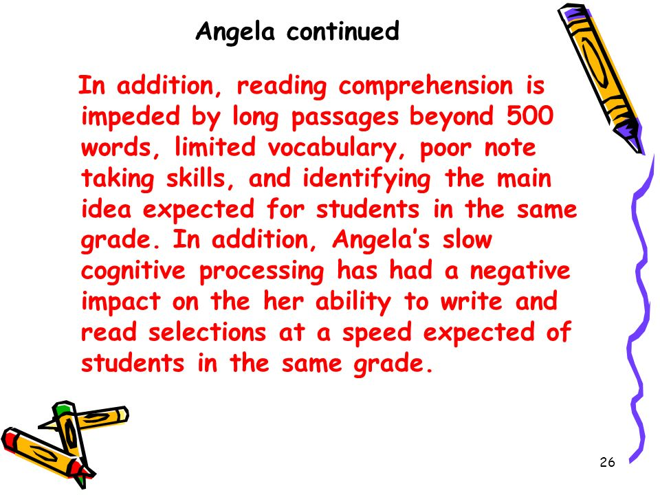 26 Angela continued In addition, reading comprehension is impeded by long passages beyond 500 words, limited vocabulary, poor note taking skills, and identifying the main idea expected for students in the same grade.