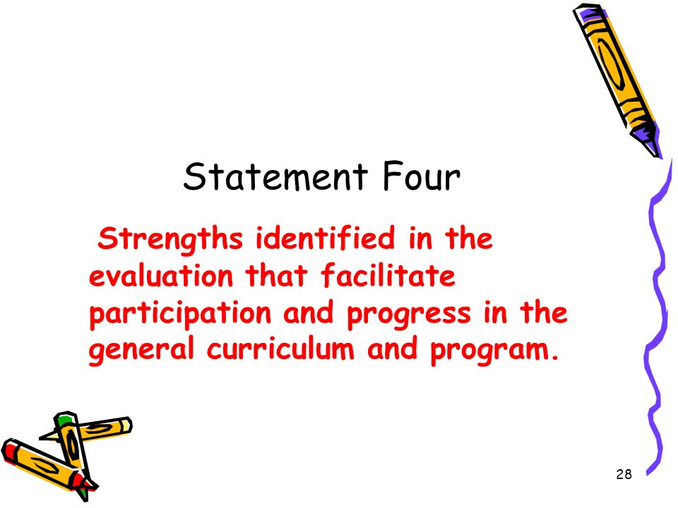 28 Statement Four Strengths identified in the evaluation that facilitate participation and progress in the general curriculum and program.