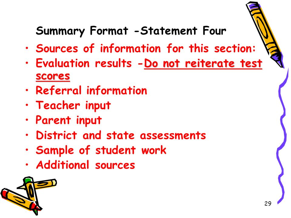 29 Summary Format -Statement Four Sources of information for this section: Do not reiterate test scoresEvaluation results -Do not reiterate test scores Referral information Teacher input Parent input District and state assessments Sample of student work Additional sources
