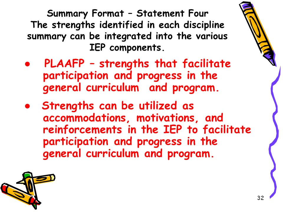 32 Summary Format – Statement Four The strengths identified in each discipline summary can be integrated into the various IEP components.