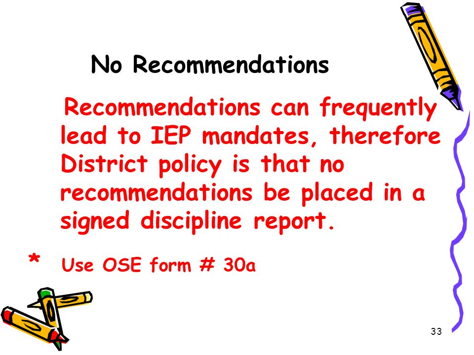 33 No Recommendations Recommendations can frequently lead to IEP mandates, therefore District policy is that no recommendations be placed in a signed discipline report.