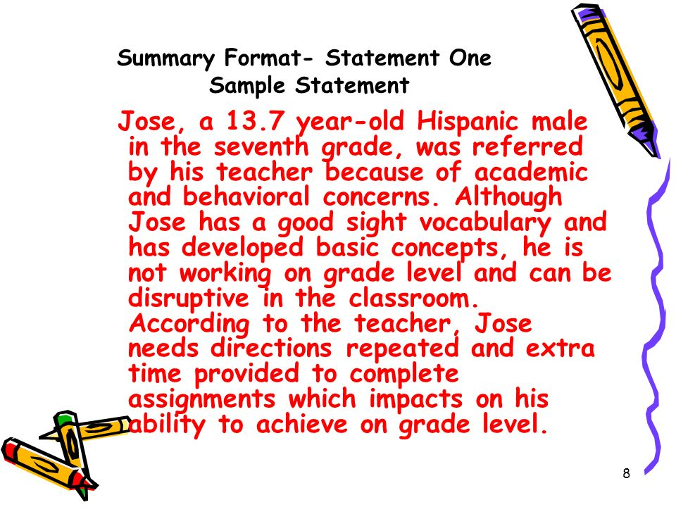 8 Summary Format- Statement One Sample Statement Jose, a 13.7 year-old Hispanic male in the seventh grade, was referred by his teacher because of academic and behavioral concerns.