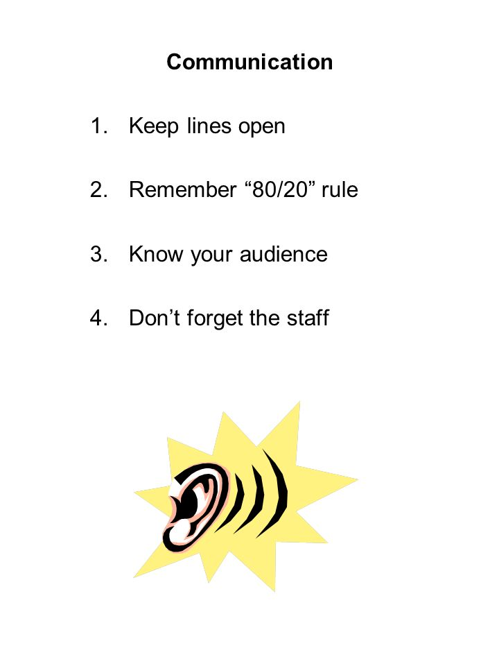 Communication 1.Keep lines open 2.Remember 80/20 rule 3.Know your audience 4.Dont forget the staff