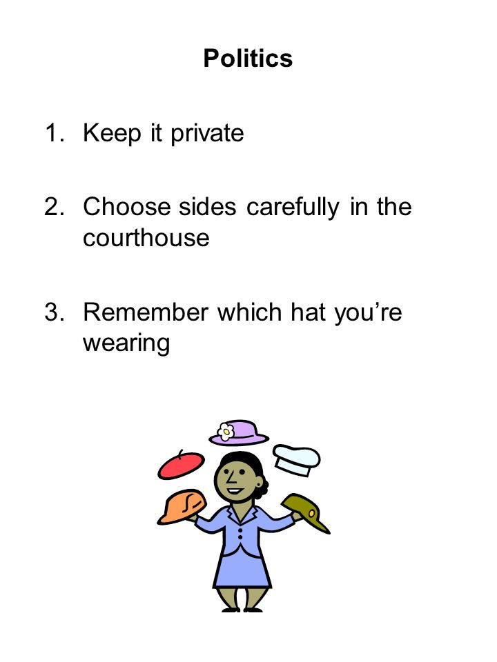 Politics 1.Keep it private 2.Choose sides carefully in the courthouse 3.Remember which hat youre wearing
