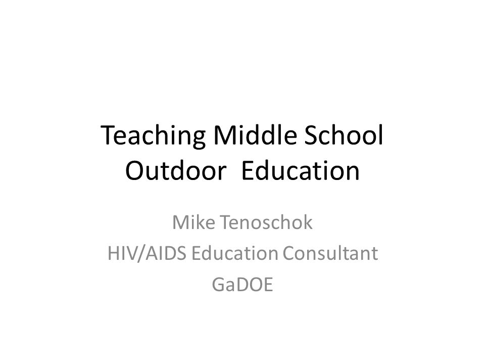Teaching Middle School Outdoor Education Mike Tenoschok HIV/AIDS Education Consultant GaDOE