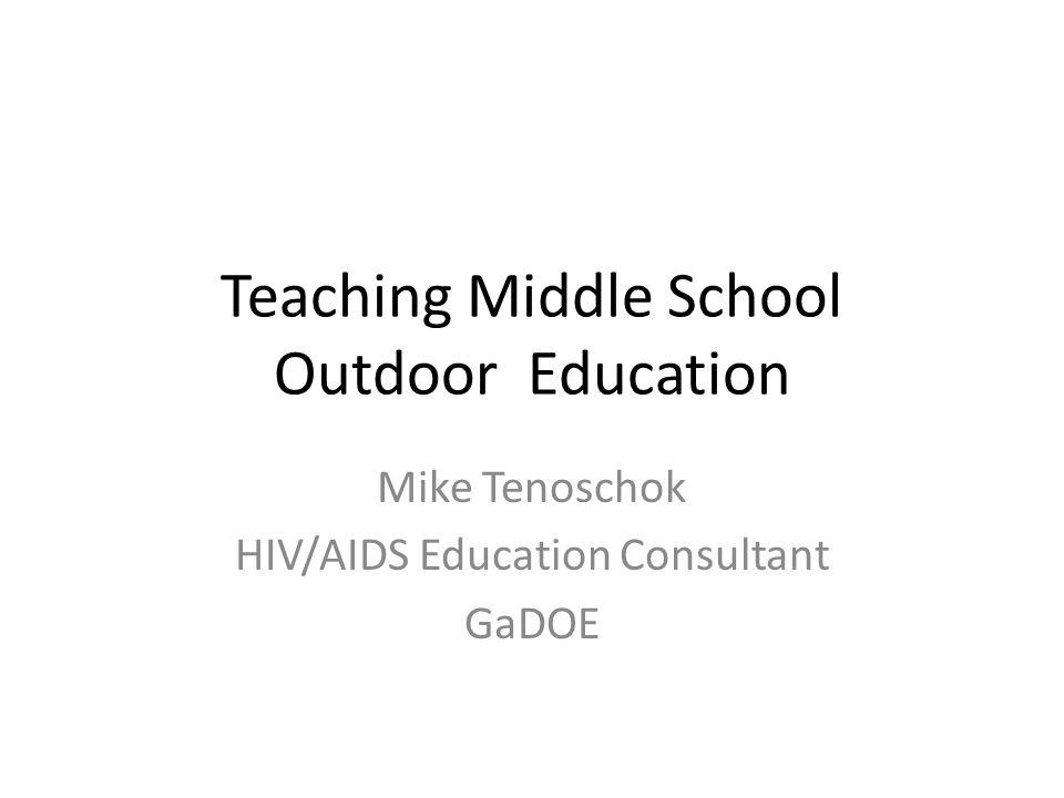 Teaching Middle School Outdoor Education Mike Tenoschok HIV/AIDS Education Consultant GaDOE