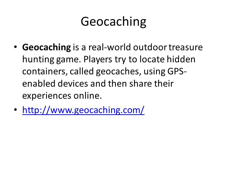 Geocaching Geocaching is a real-world outdoor treasure hunting game. Players try to locate hidden containers, called geocaches, using GPS- enabled dev