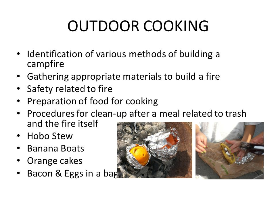 OUTDOOR COOKING Identification of various methods of building a campfire Gathering appropriate materials to build a fire Safety related to fire Prepar