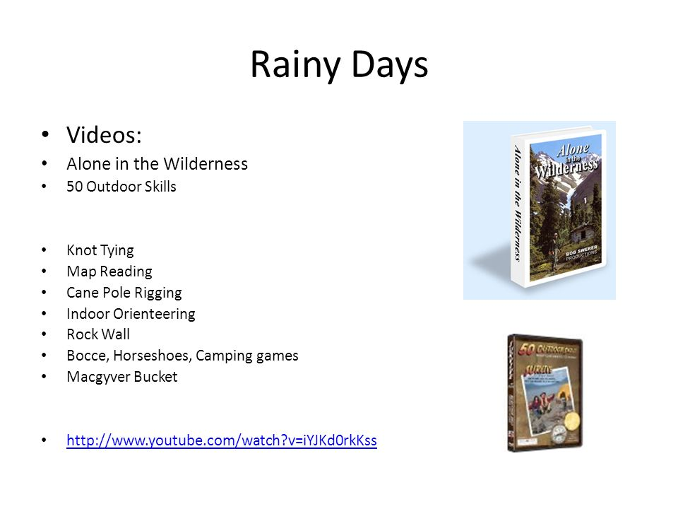 Rainy Days Videos: Alone in the Wilderness 50 Outdoor Skills Knot Tying Map Reading Cane Pole Rigging Indoor Orienteering Rock Wall Bocce, Horseshoes, Camping games Macgyver Bucket http://www.youtube.com/watch v=iYJKd0rkKss