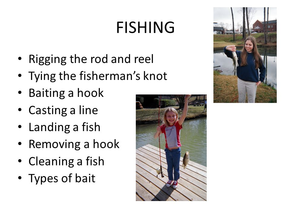 FISHING Rigging the rod and reel Tying the fishermans knot Baiting a hook Casting a line Landing a fish Removing a hook Cleaning a fish Types of bait