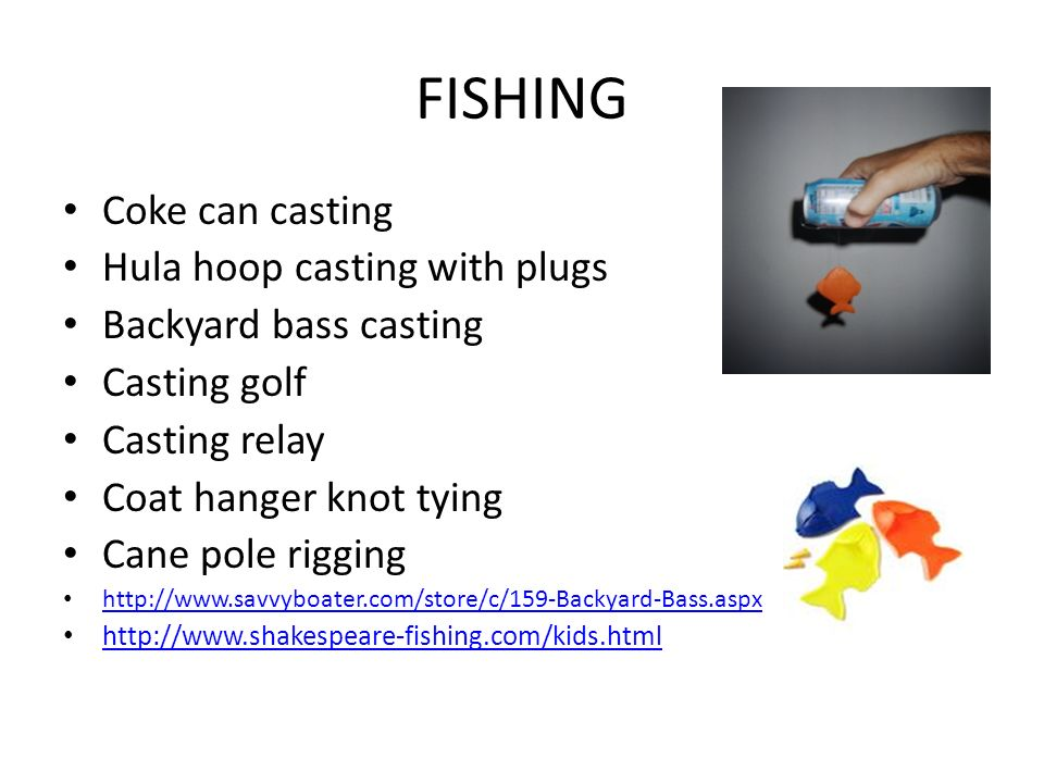 FISHING Coke can casting Hula hoop casting with plugs Backyard bass casting Casting golf Casting relay Coat hanger knot tying Cane pole rigging http://www.savvyboater.com/store/c/159-Backyard-Bass.aspx http://www.shakespeare-fishing.com/kids.html