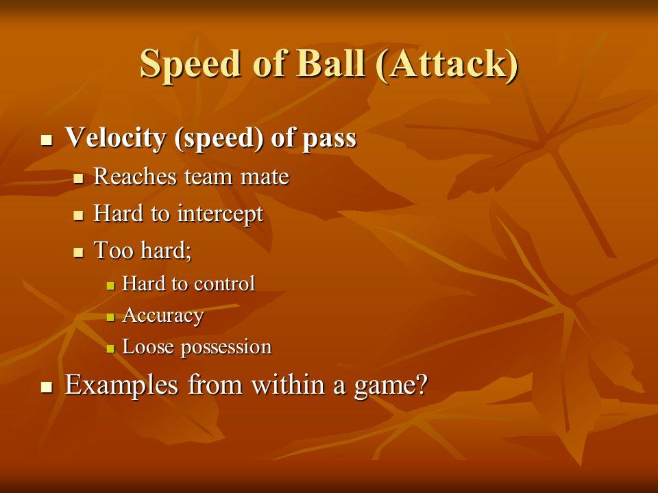 Speed of Ball (Attack) Velocity (speed) of pass Velocity (speed) of pass Reaches team mate Reaches team mate Hard to intercept Hard to intercept Too h
