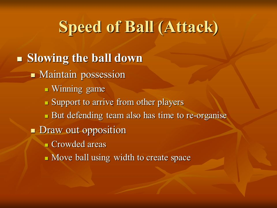 Speed of Ball (Attack) Slowing the ball down Slowing the ball down Maintain possession Maintain possession Winning game Winning game Support to arrive