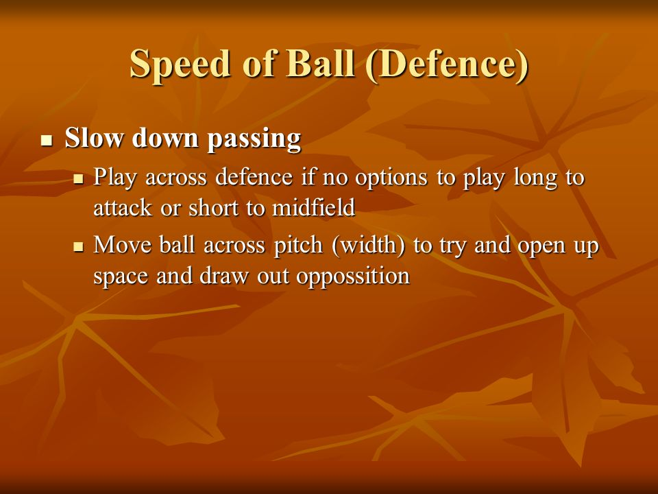 Speed of Ball (Defence) Slow down passing Slow down passing Play across defence if no options to play long to attack or short to midfield Play across
