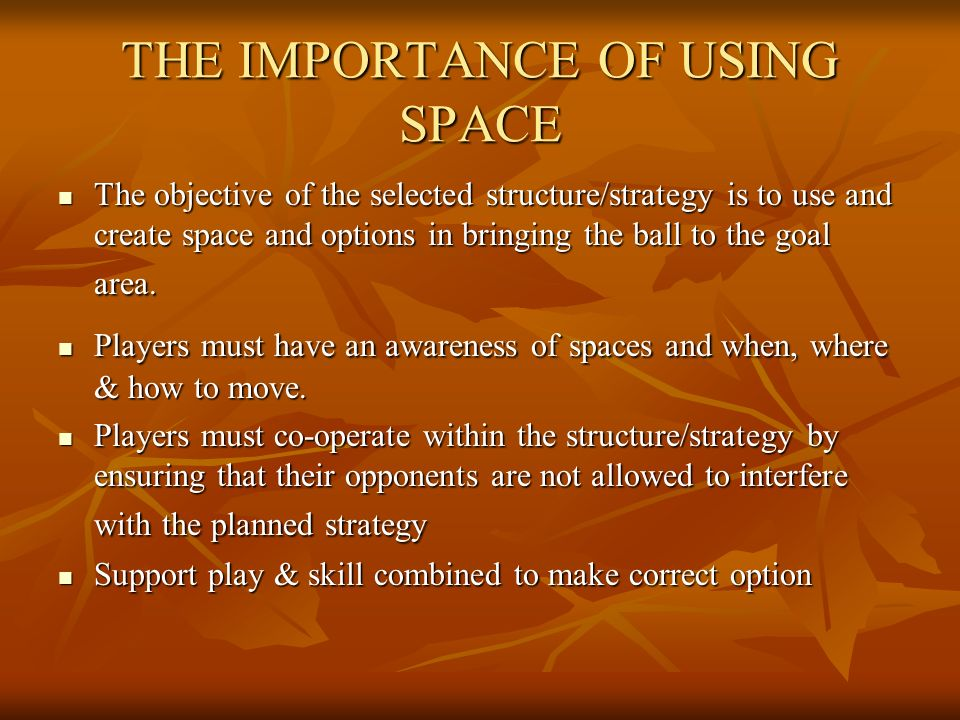 THE IMPORTANCE OF USING SPACE The objective of the selected structure/strategy is to use and create space and options in bringing the ball to the goal