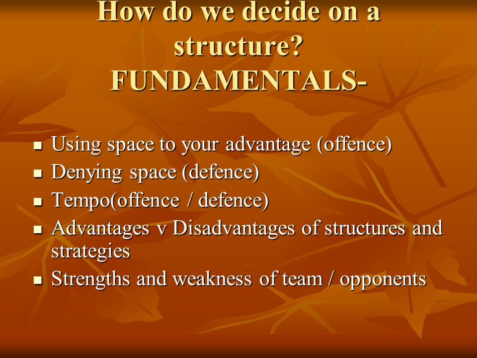 How do we decide on a structure? FUNDAMENTALS- Using space to your advantage (offence) Using space to your advantage (offence) Denying space (defence)
