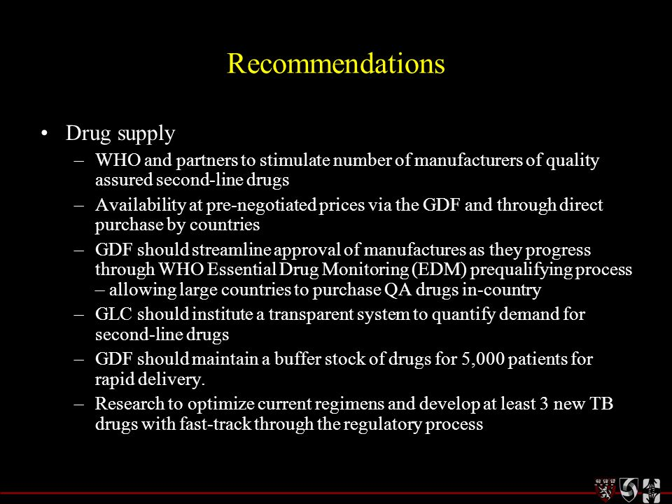 Recommendations Drug supply –WHO and partners to stimulate number of manufacturers of quality assured second-line drugs –Availability at pre-negotiate