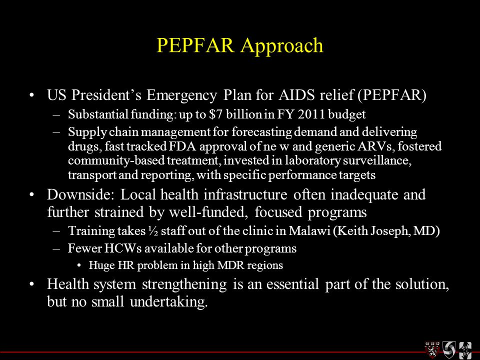 PEPFAR Approach US Presidents Emergency Plan for AIDS relief (PEPFAR) –Substantial funding: up to $7 billion in FY 2011 budget –Supply chain managemen