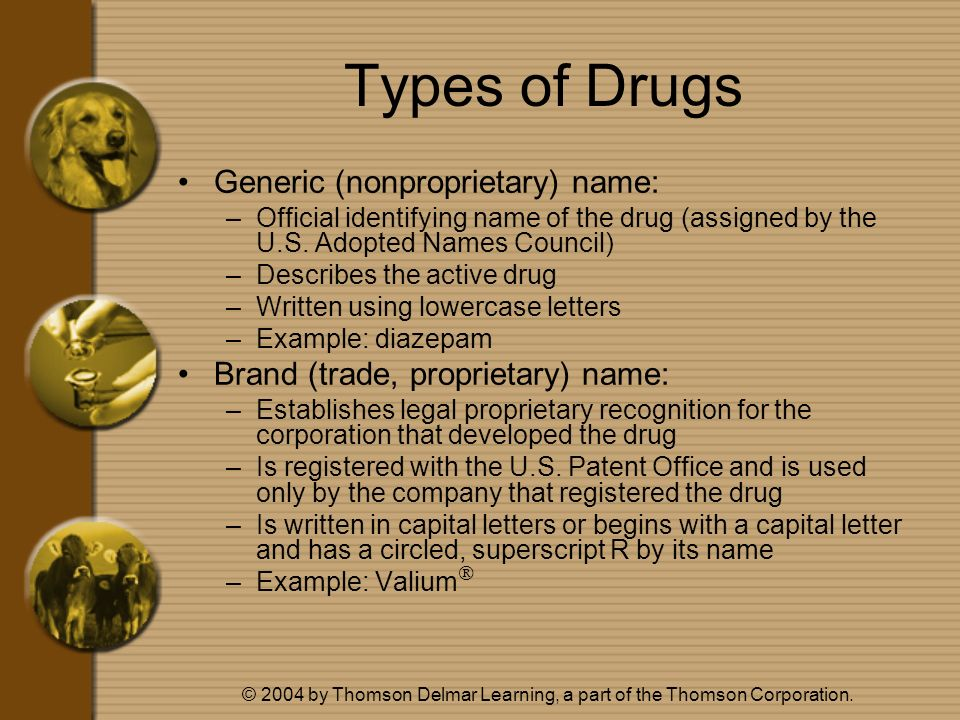 © 2004 by Thomson Delmar Learning, a part of the Thomson Corporation. Types of Drugs Generic (nonproprietary) name: –Official identifying name of the