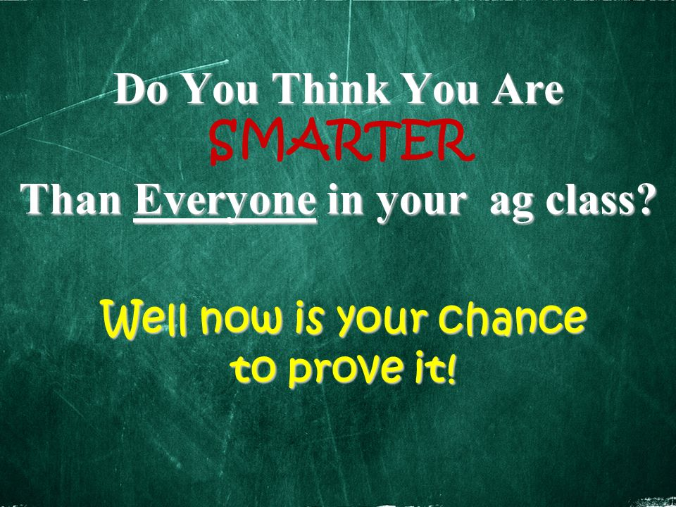 Do You Think You Are Than Everyone in your ag class? Do You Think You Are SMARTER Than Everyone in your ag class? Well now is your chance to prove it!