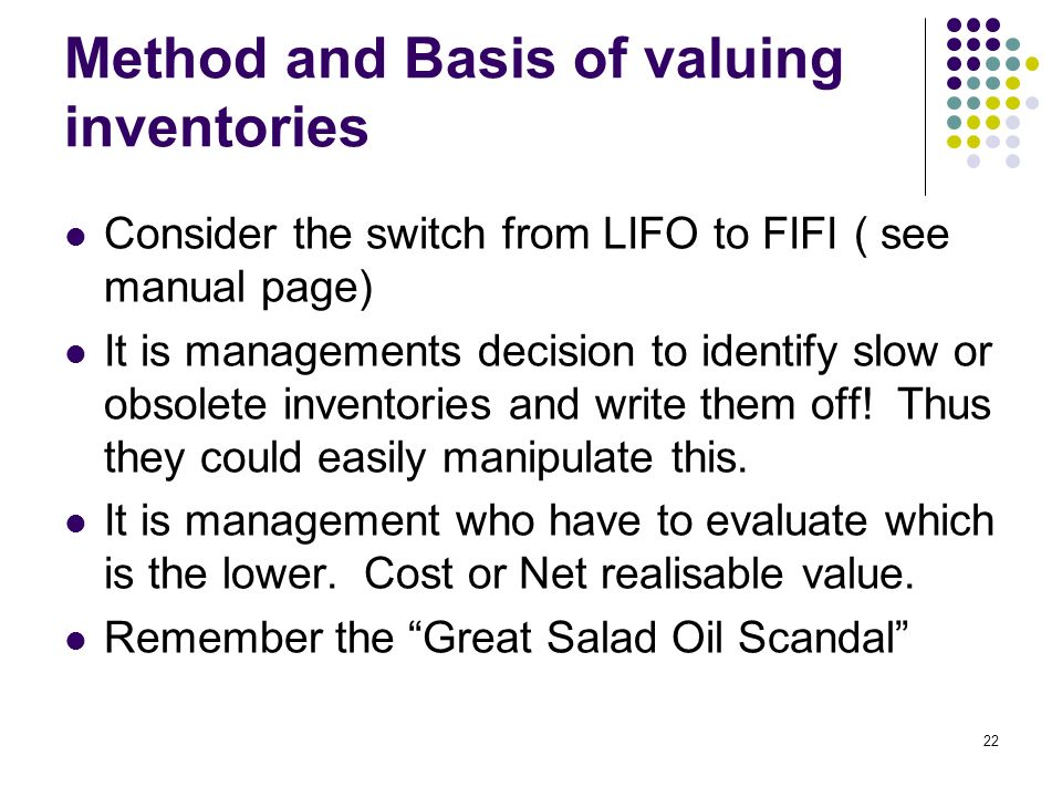22 Method and Basis of valuing inventories Consider the switch from LIFO to FIFI ( see manual page) It is managements decision to identify slow or obsolete inventories and write them off.