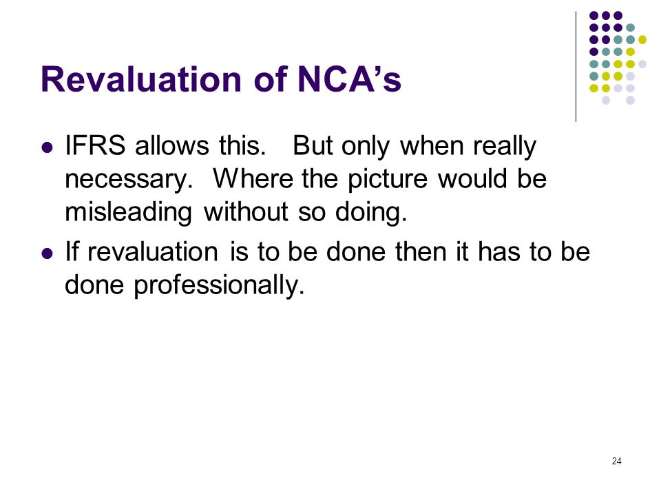 24 Revaluation of NCAs IFRS allows this. But only when really necessary.