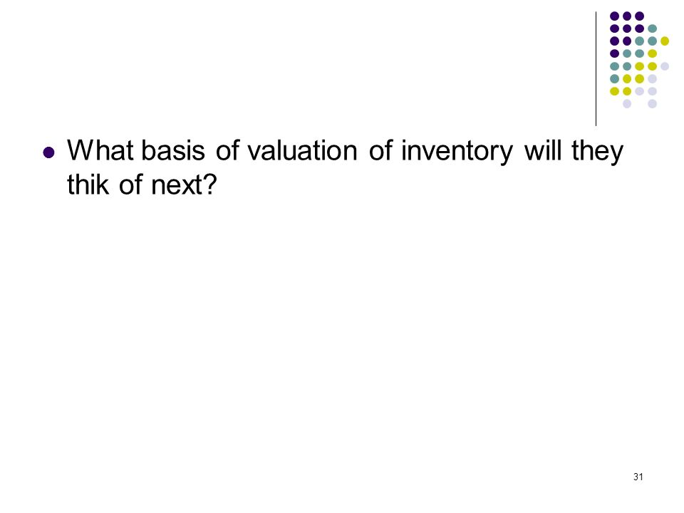 31 What basis of valuation of inventory will they thik of next