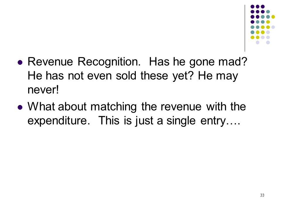 33 Revenue Recognition. Has he gone mad. He has not even sold these yet.
