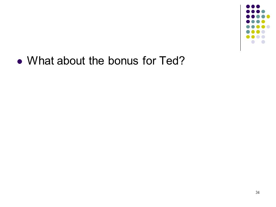 34 What about the bonus for Ted