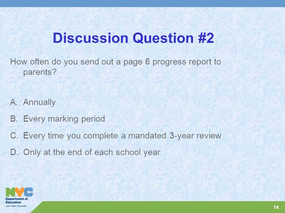 14 Discussion Question #2 How often do you send out a page 6 progress report to parents? A.Annually B.Every marking period C.Every time you complete a