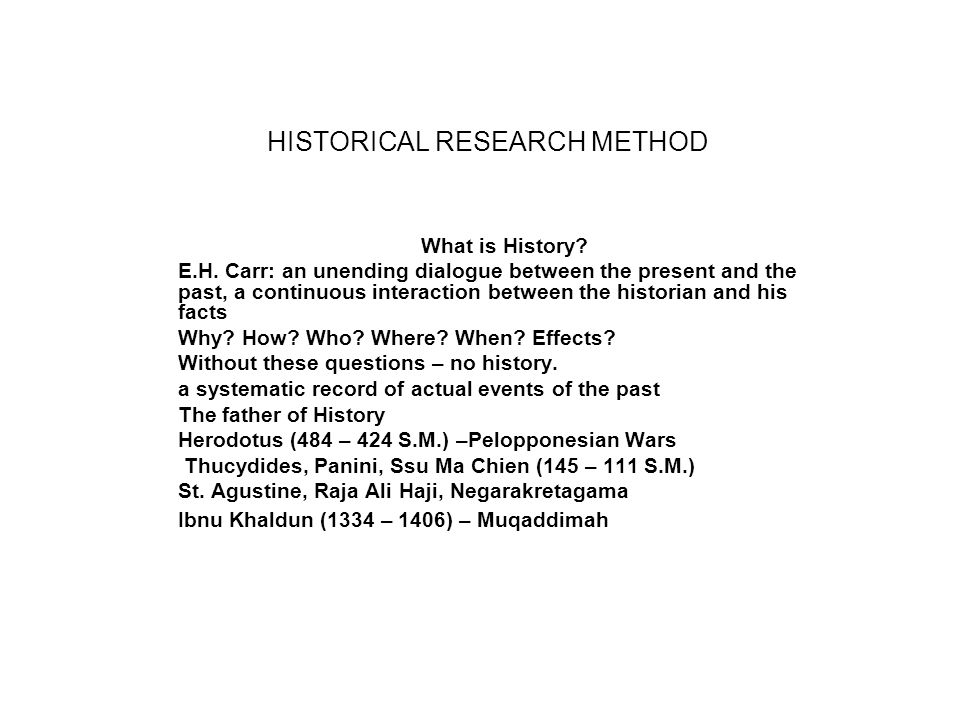 HISTORICAL RESEARCH METHOD What is History? E.H. Carr: an unending dialogue between the present and the past, a continuous interaction between the his