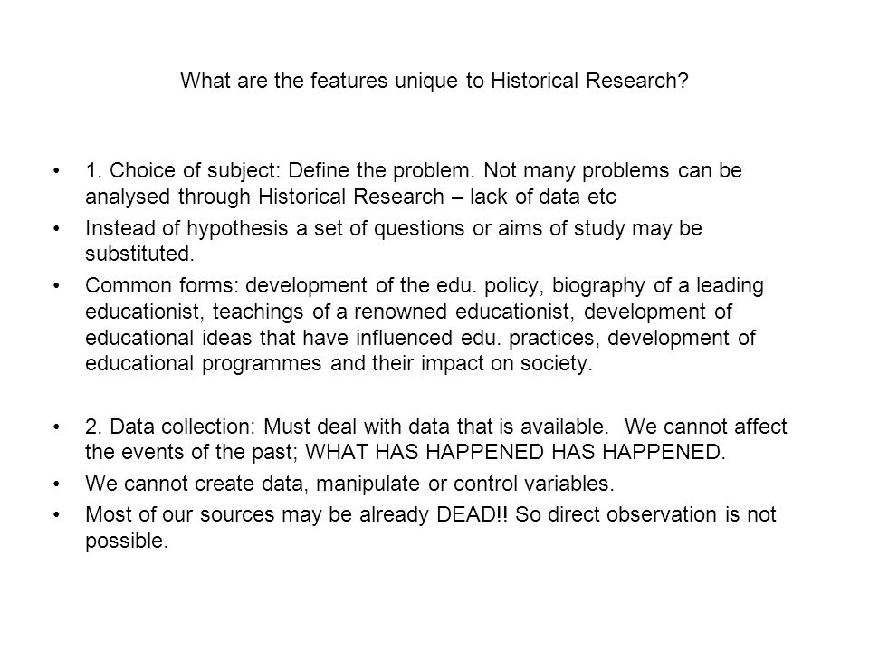 What are the features unique to Historical Research? 1. Choice of subject: Define the problem. Not many problems can be analysed through Historical Re