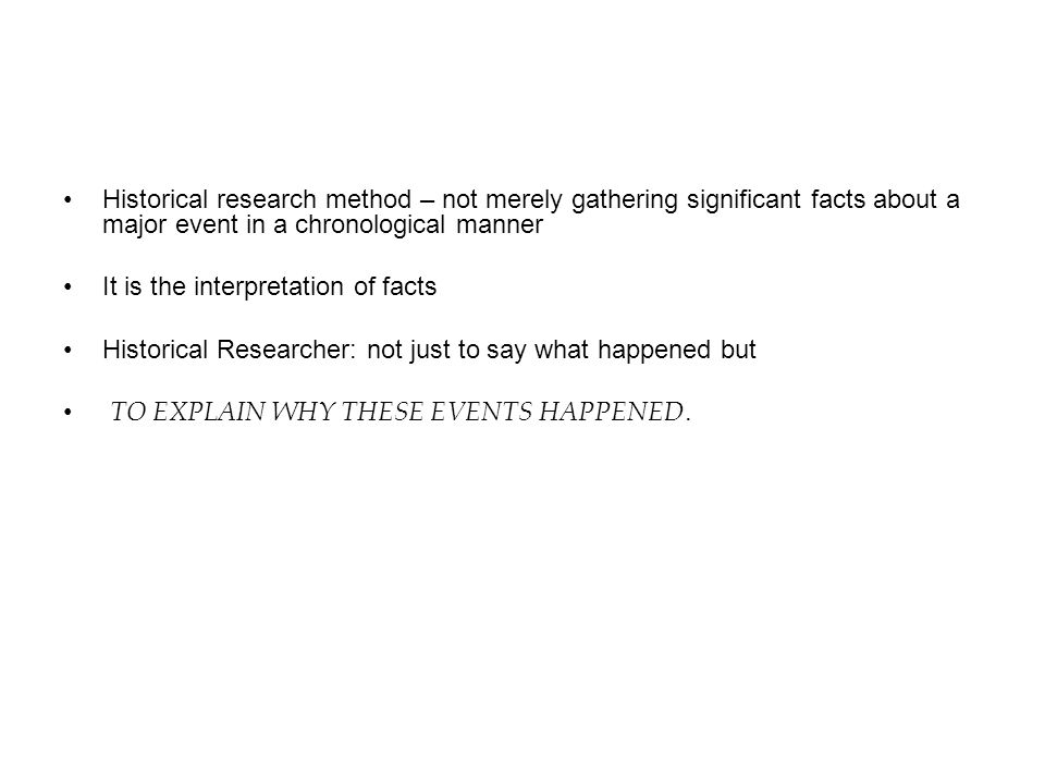 Historical research method – not merely gathering significant facts about a major event in a chronological manner It is the interpretation of facts Hi