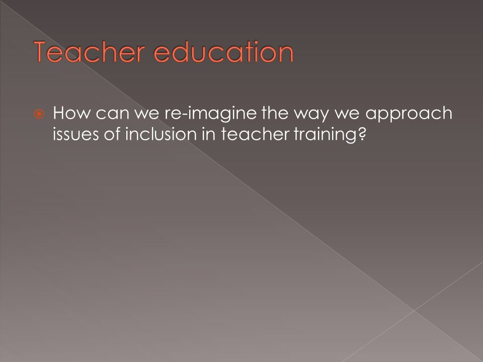 How can we re-imagine the way we approach issues of inclusion in teacher training?