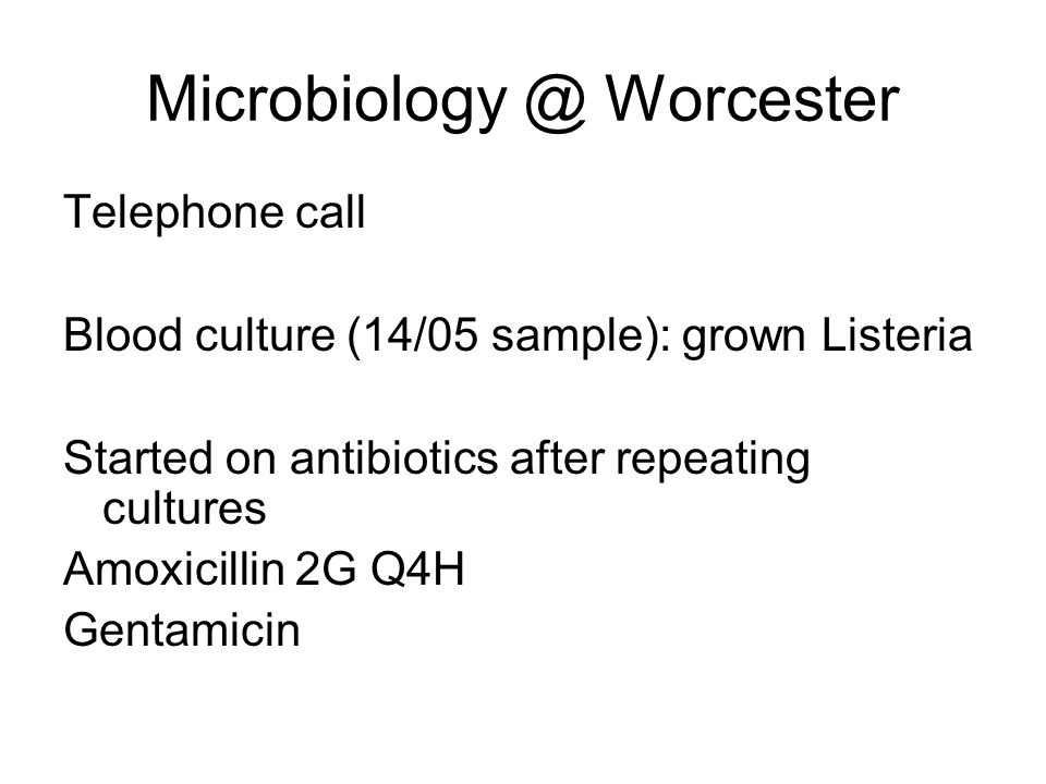 Microbiology @ Worcester Telephone call Blood culture (14/05 sample): grown Listeria Started on antibiotics after repeating cultures Amoxicillin 2G Q4