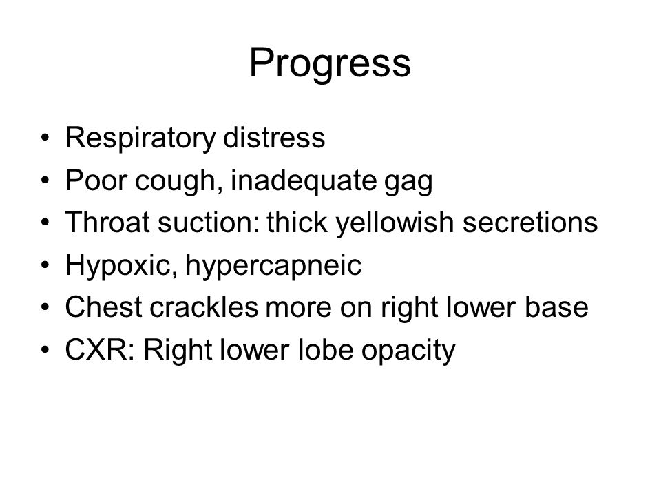 Progress Respiratory distress Poor cough, inadequate gag Throat suction: thick yellowish secretions Hypoxic, hypercapneic Chest crackles more on right