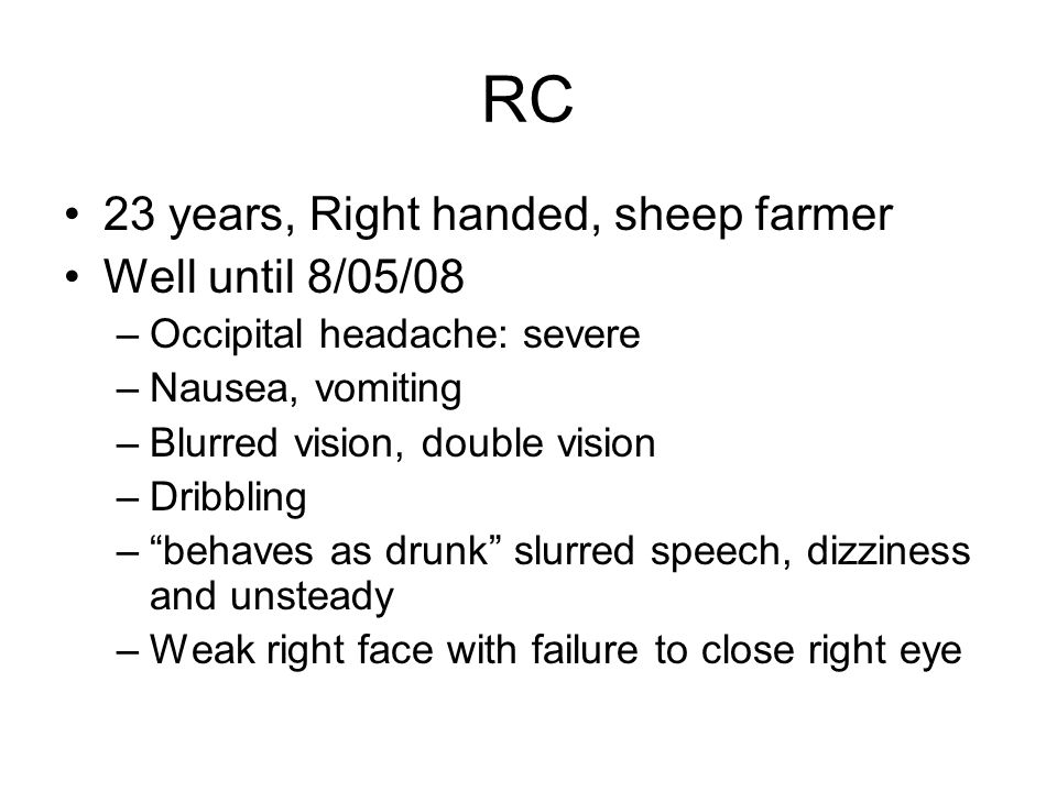 RC 23 years, Right handed, sheep farmer Well until 8/05/08 –Occipital headache: severe –Nausea, vomiting –Blurred vision, double vision –Dribbling –be